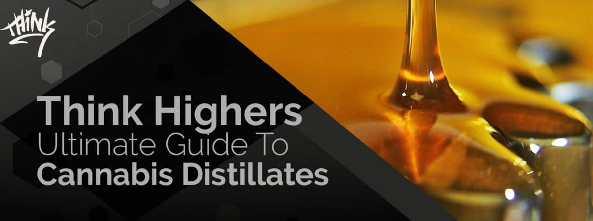 Think Highers Ultimate Guide to Cannabis Distillates